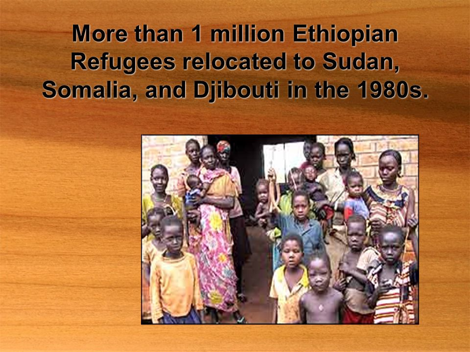 More than 1 million Ethiopian Refugees relocated to Sudan, Somalia, and Djibouti in the 1980s.