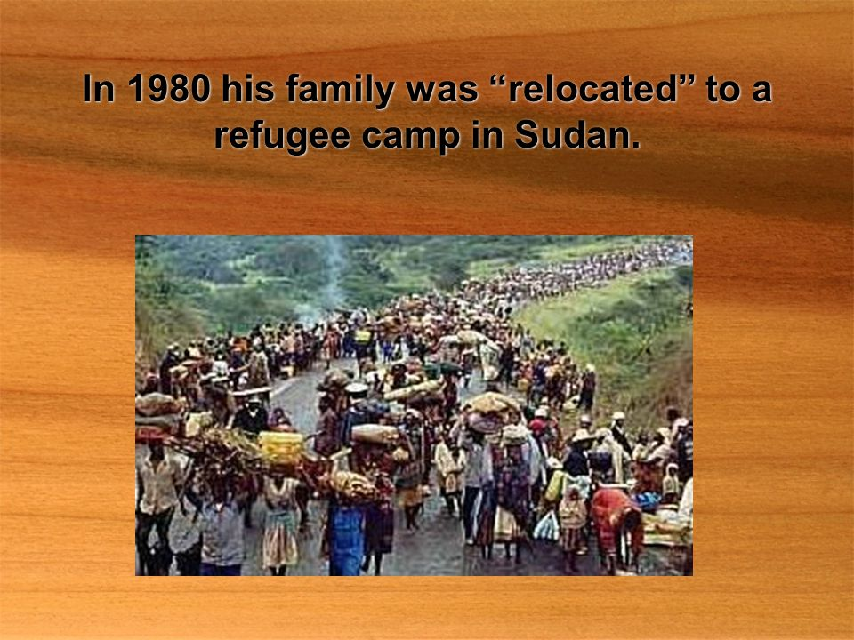In 1980 his family was relocated to a refugee camp in Sudan.