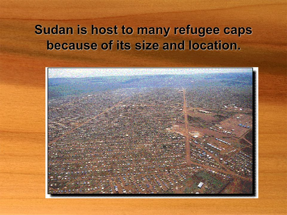 Sudan is host to many refugee caps because of its size and location.