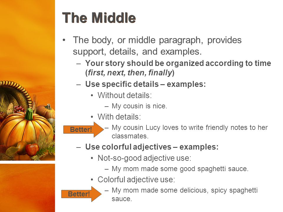 The Middle The body, or middle paragraph, provides support, details, and examples.