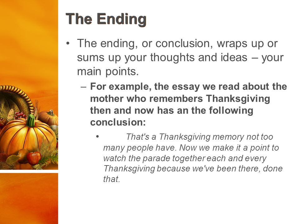 The Ending The ending, or conclusion, wraps up or sums up your thoughts and ideas – your main points.