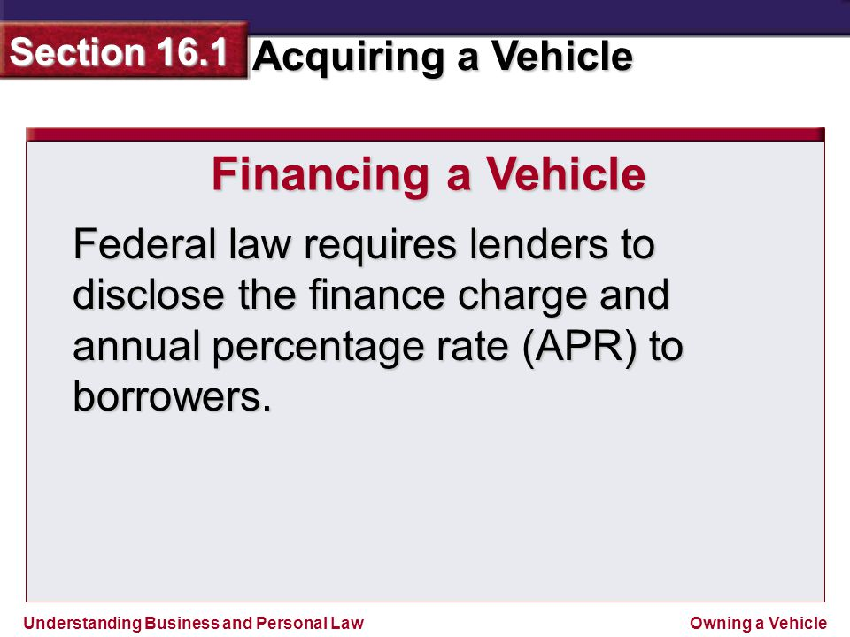 Financing a Vehicle Federal law requires lenders to disclose the finance charge and annual percentage rate (APR) to borrowers.