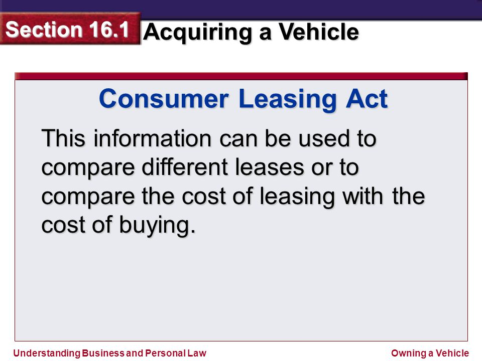 Consumer Leasing Act This information can be used to compare different leases or to compare the cost of leasing with the cost of buying.