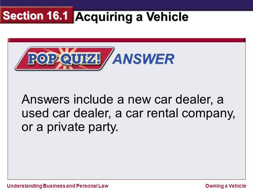 ANSWER Answers include a new car dealer, a used car dealer, a car rental company, or a private party.