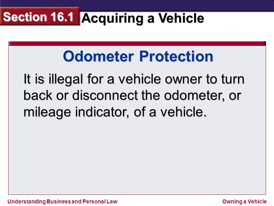 Odometer Protection It is illegal for a vehicle owner to turn back or disconnect the odometer, or mileage indicator, of a vehicle.