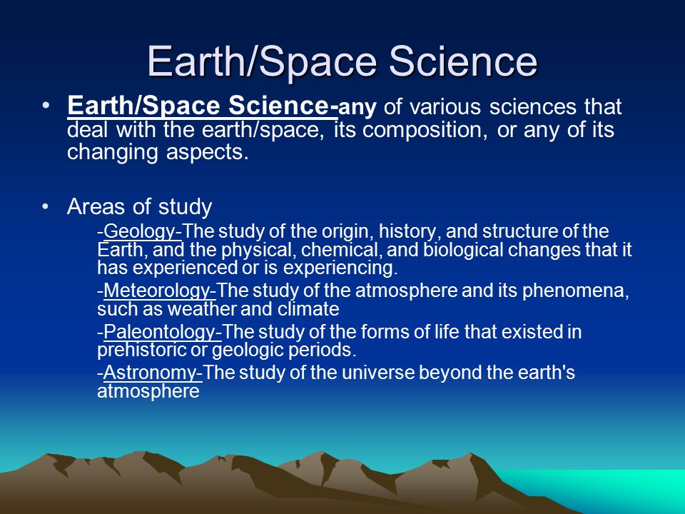 Earth/Space Science Earth/Space Science-any of various sciences that deal with the earth/space, its composition, or any of its changing aspects.