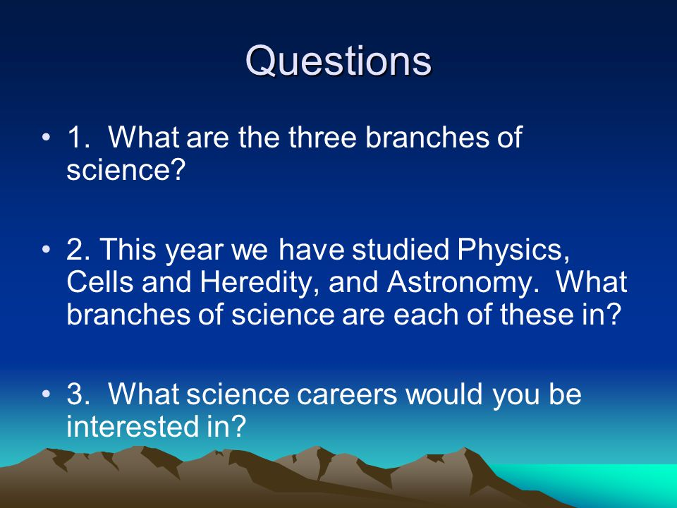 Questions 1. What are the three branches of science