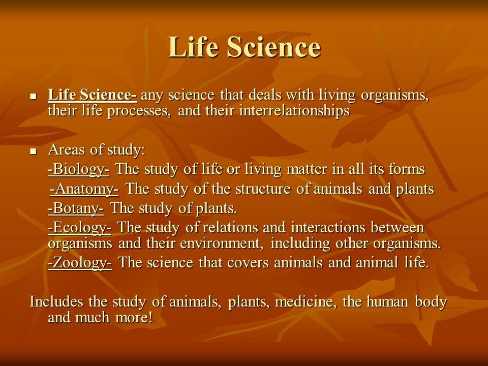 Life Science Life Science- any science that deals with living organisms, their life processes, and their interrelationships.