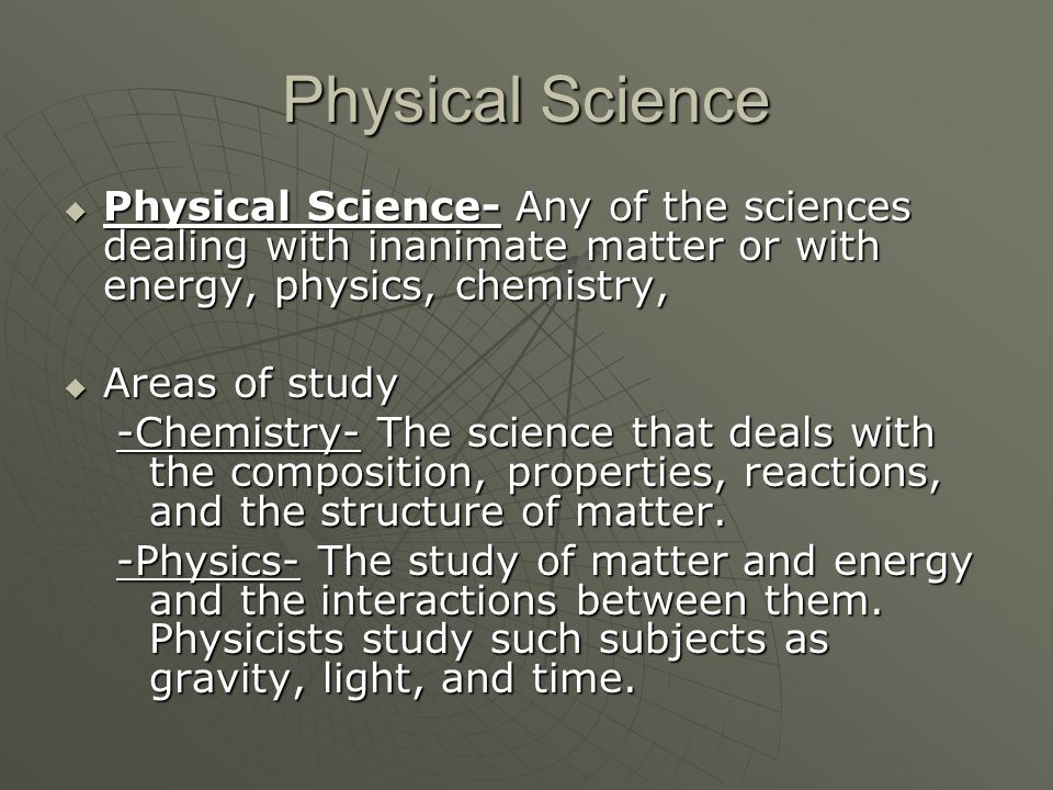 Physical Science Physical Science- Any of the sciences dealing with inanimate matter or with energy, physics, chemistry,