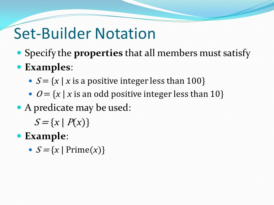 Set-Builder Notation Specify the properties that all members must satisfy. Examples: S = {x | x is a positive integer less than 100}