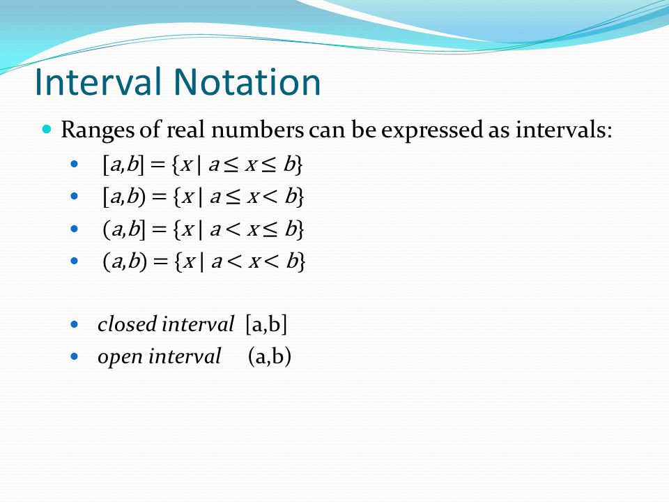 Interval Notation Ranges of real numbers can be expressed as intervals: [a,b] = {x | a ≤ x ≤ b} [a,b) = {x | a ≤ x < b}