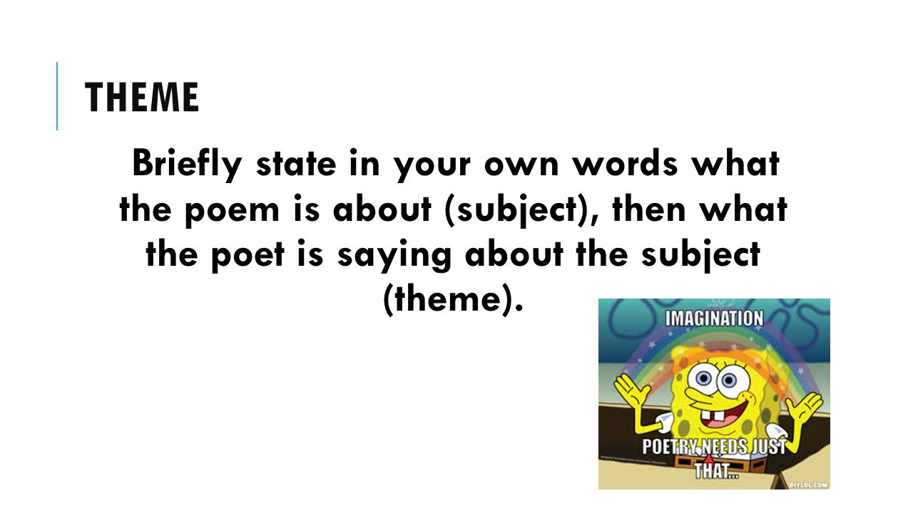 theme Briefly state in your own words what the poem is about (subject), then what the poet is saying about the subject (theme).