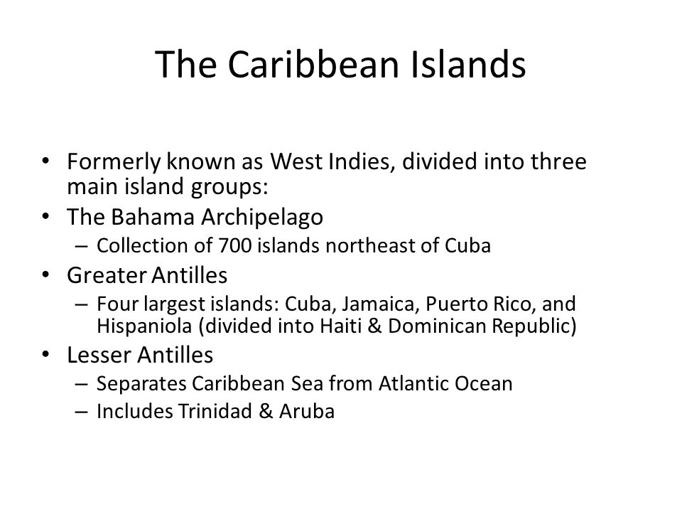 The Caribbean Islands Formerly known as West Indies, divided into three main island groups: The Bahama Archipelago.