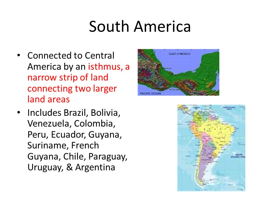 South America Connected to Central America by an isthmus, a narrow strip of land connecting two larger land areas.