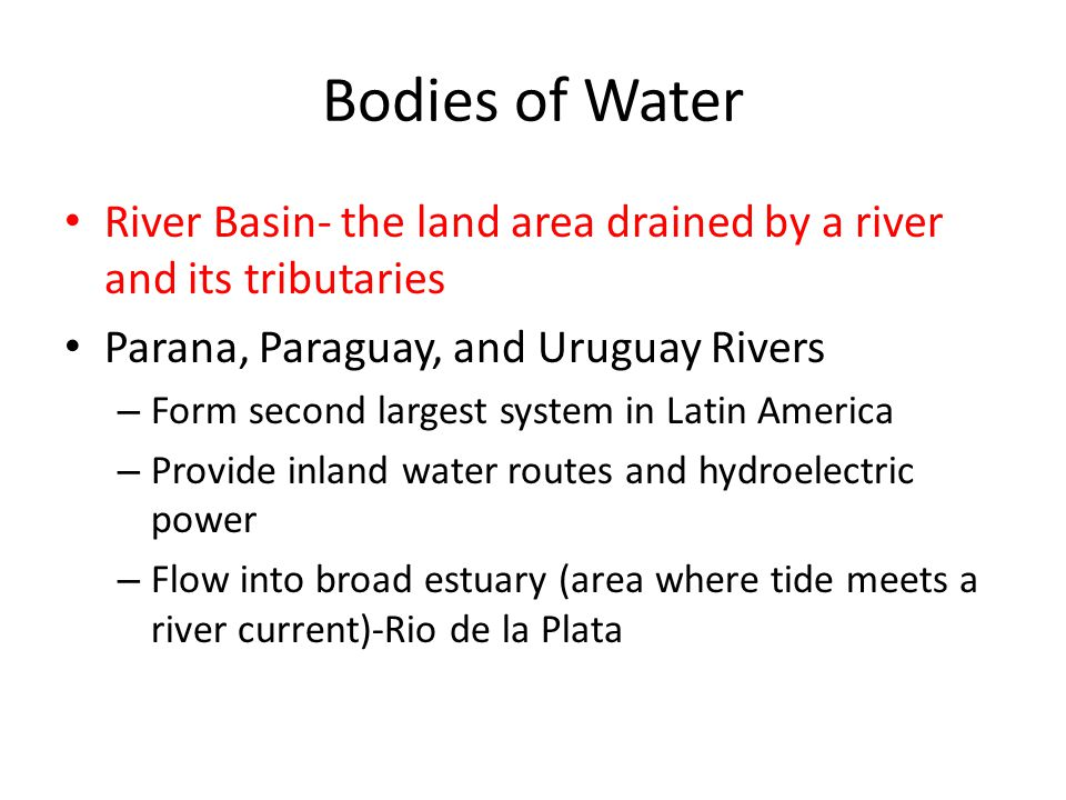 Bodies of Water River Basin- the land area drained by a river and its tributaries. Parana, Paraguay, and Uruguay Rivers.