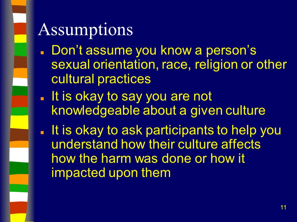 Assumptions Don't assume you know a person's sexual orientation, race, religion or other cultural practices.