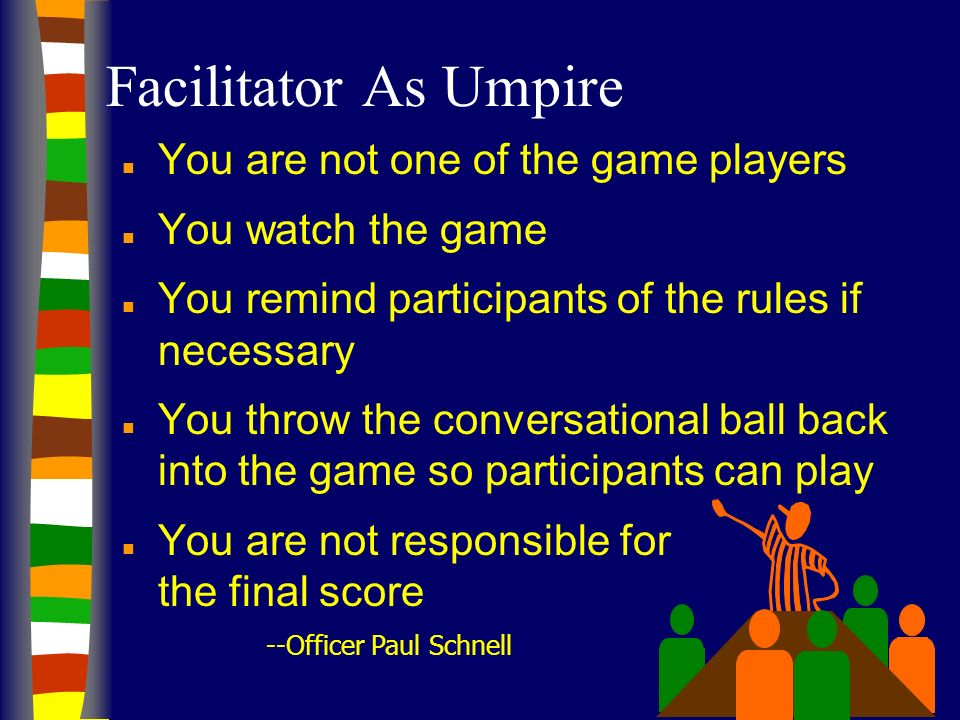 Facilitator As Umpire You are not one of the game players