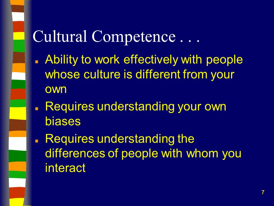 Cultural Competence . . . Ability to work effectively with people whose culture is different from your own.