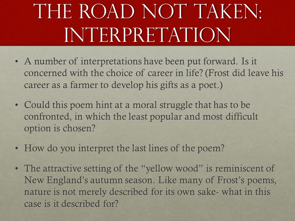 the different interpretations of the road not taken a poem by robert frost Like other modernist poets, he wrote his poems in ways that were new and different when he was writing,  summarize robert frost's poem 'the road not taken.