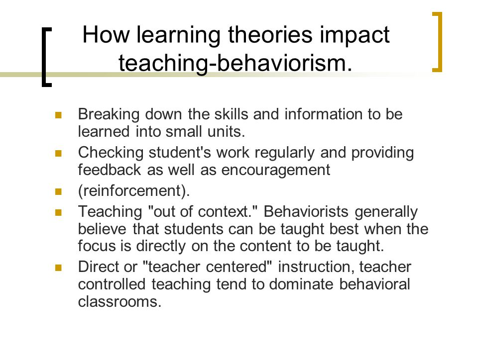 How learning theories impact teaching-behaviorism.