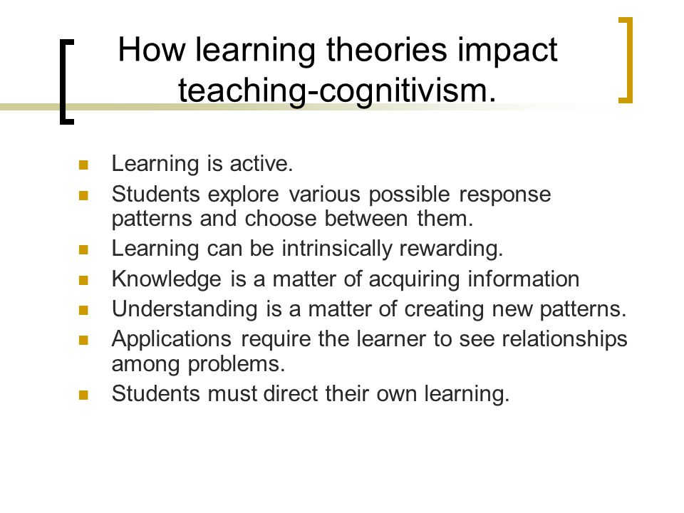 How learning theories impact teaching-cognitivism.