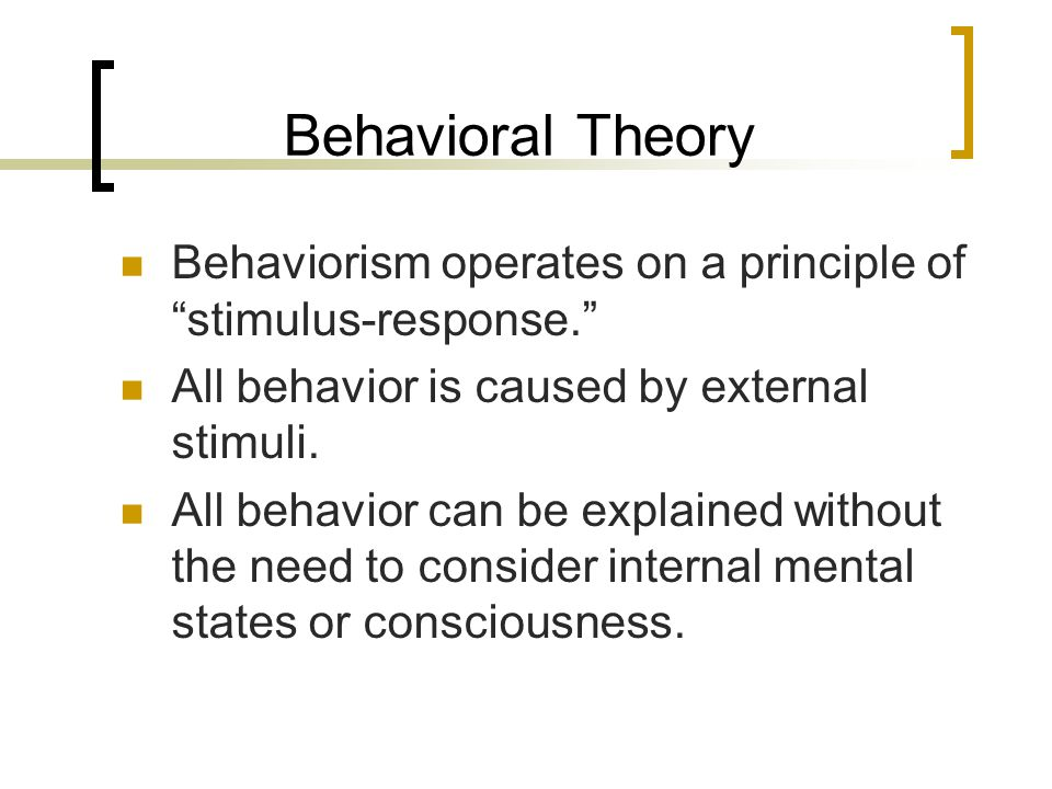 Behavioral Theory Behaviorism operates on a principle of stimulus-response. All behavior is caused by external stimuli.
