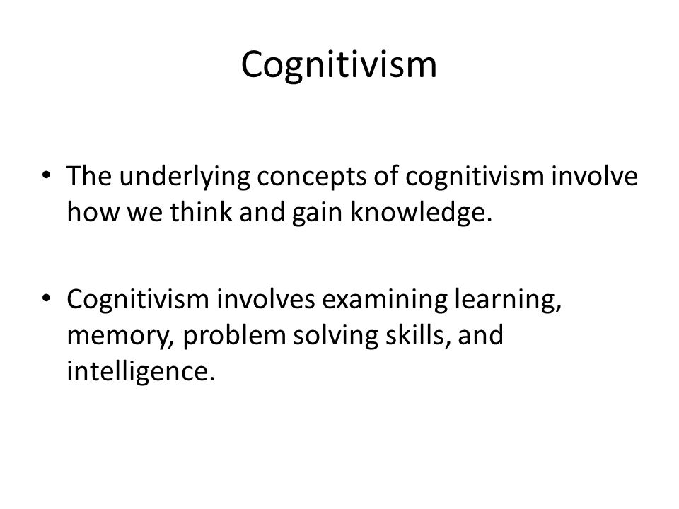 Cognitivism The underlying concepts of cognitivism involve how we think and gain knowledge.