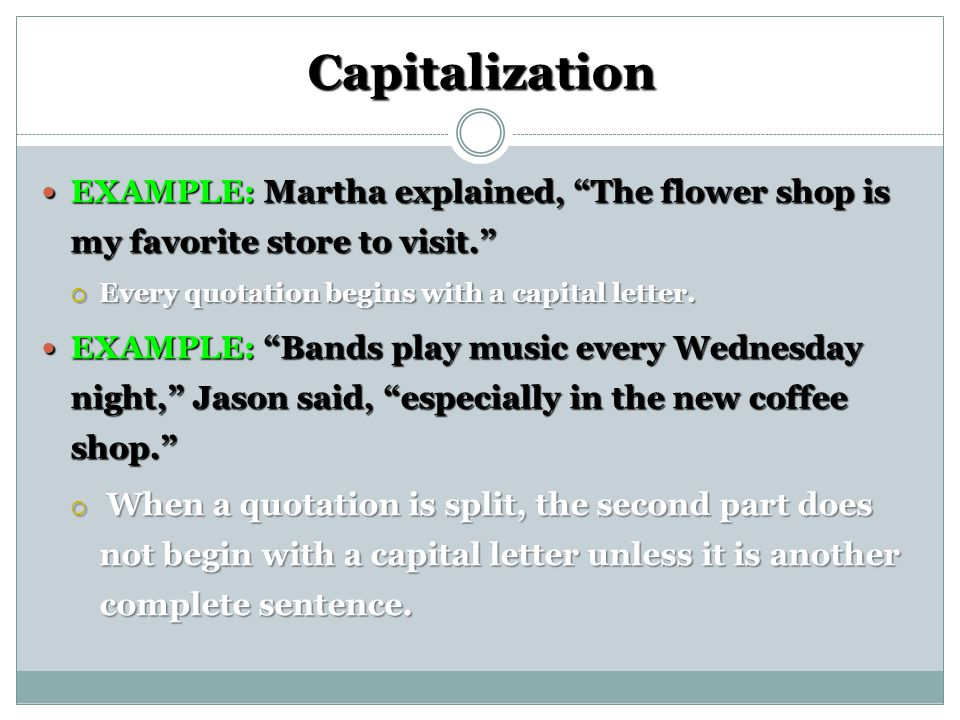 Capitalization EXAMPLE: Martha explained, The flower shop is my favorite store to visit. Every quotation begins with a capital letter.