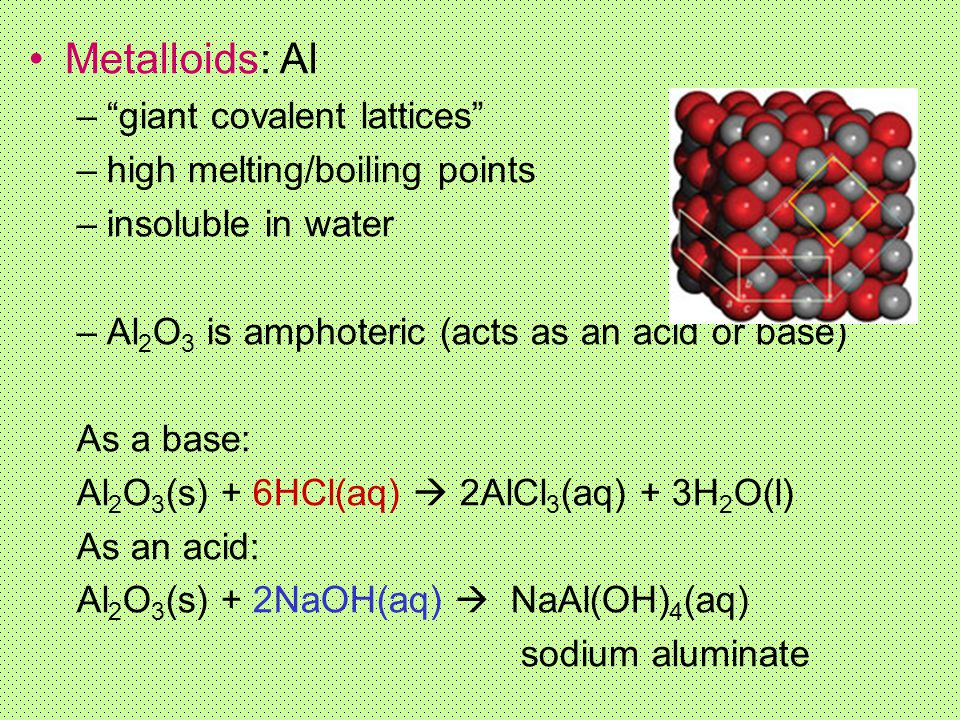 Metalloids: Al giant covalent lattices high melting/boiling points
