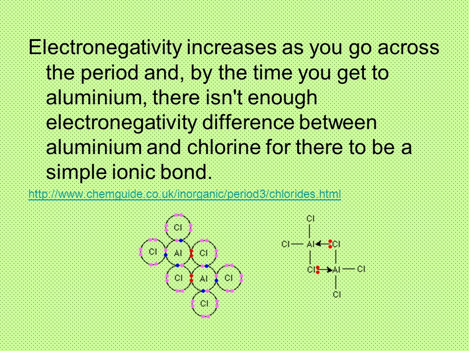 Electronegativity increases as you go across the period and, by the time you get to aluminium, there isn t enough electronegativity difference between aluminium and chlorine for there to be a simple ionic bond.