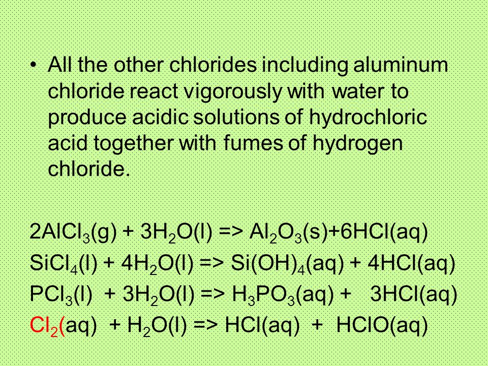 All the other chlorides including aluminum chloride react vigorously with water to produce acidic solutions of hydrochloric acid together with fumes of hydrogen chloride.
