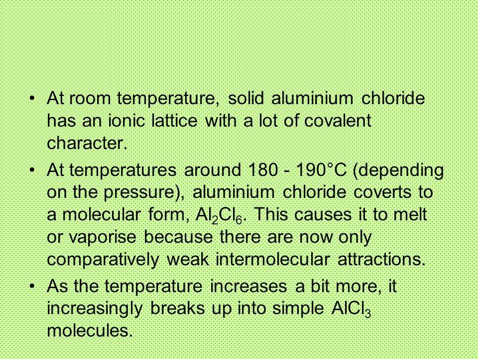 At room temperature, solid aluminium chloride has an ionic lattice with a lot of covalent character.