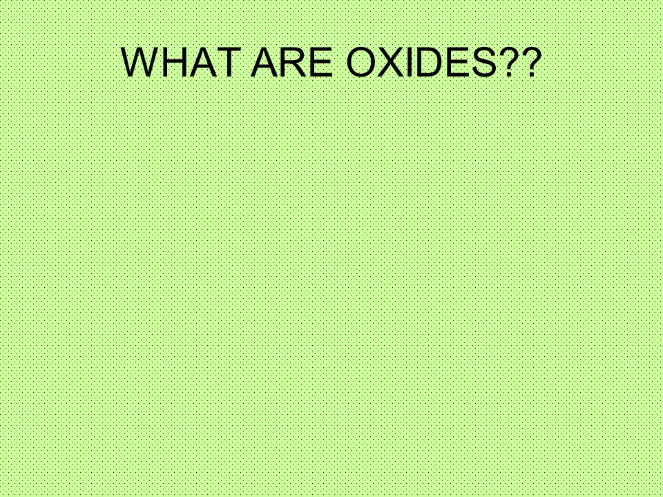 WHAT ARE OXIDES