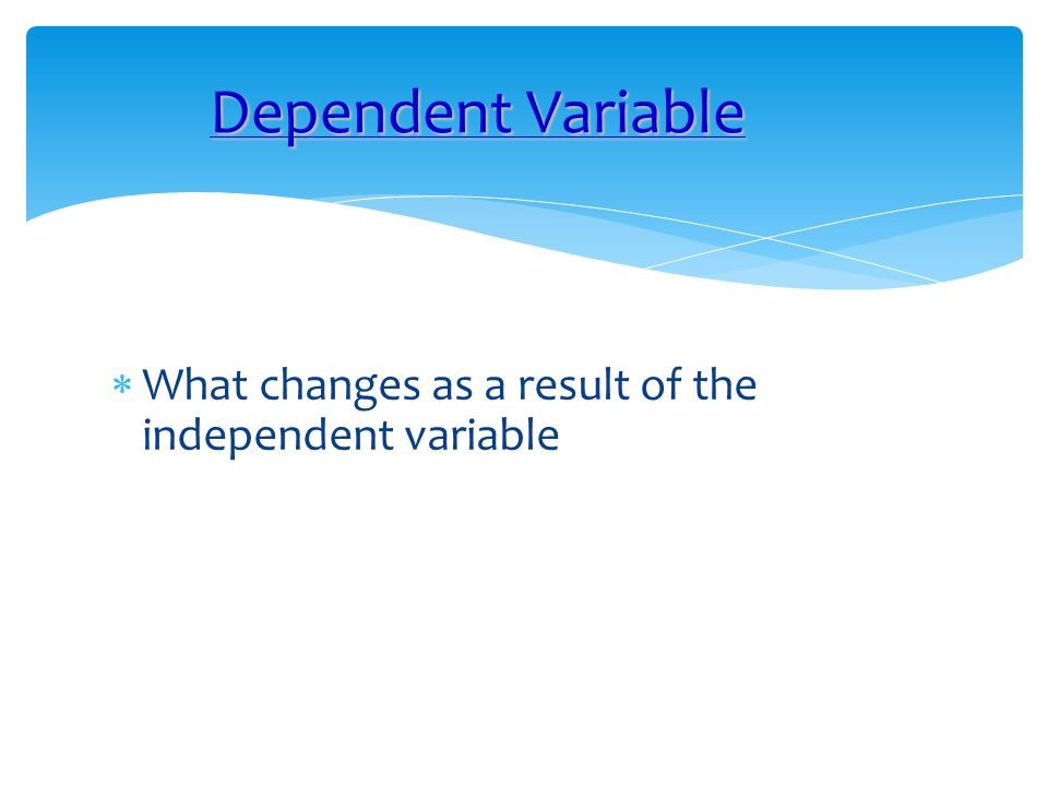 Dependent Variable What changes as a result of the independent variable
