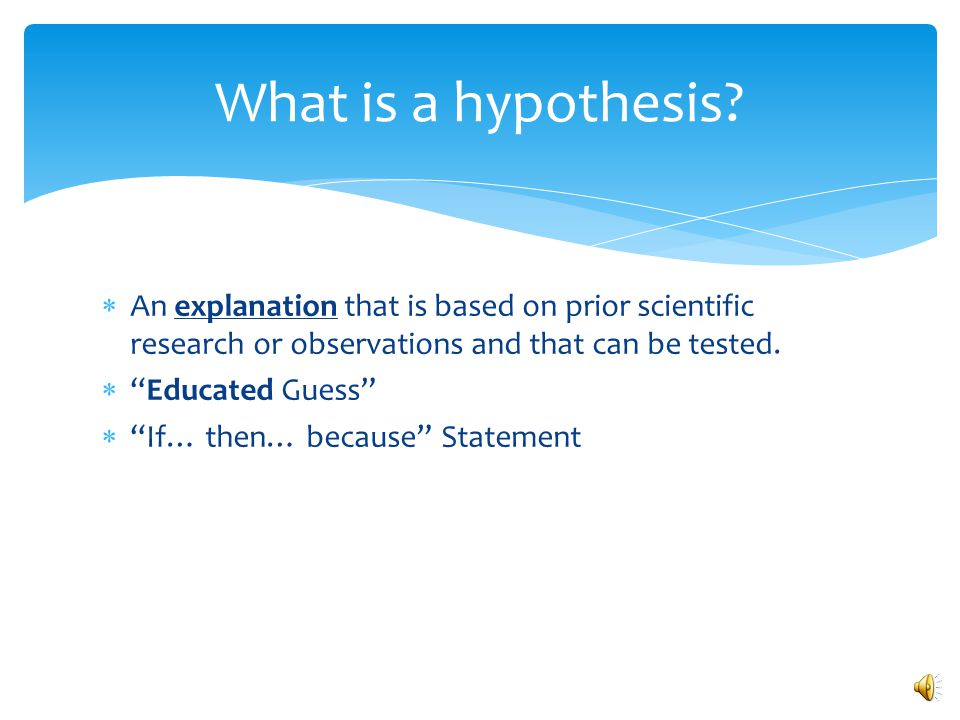 What is a hypothesis An explanation that is based on prior scientific research or observations and that can be tested.