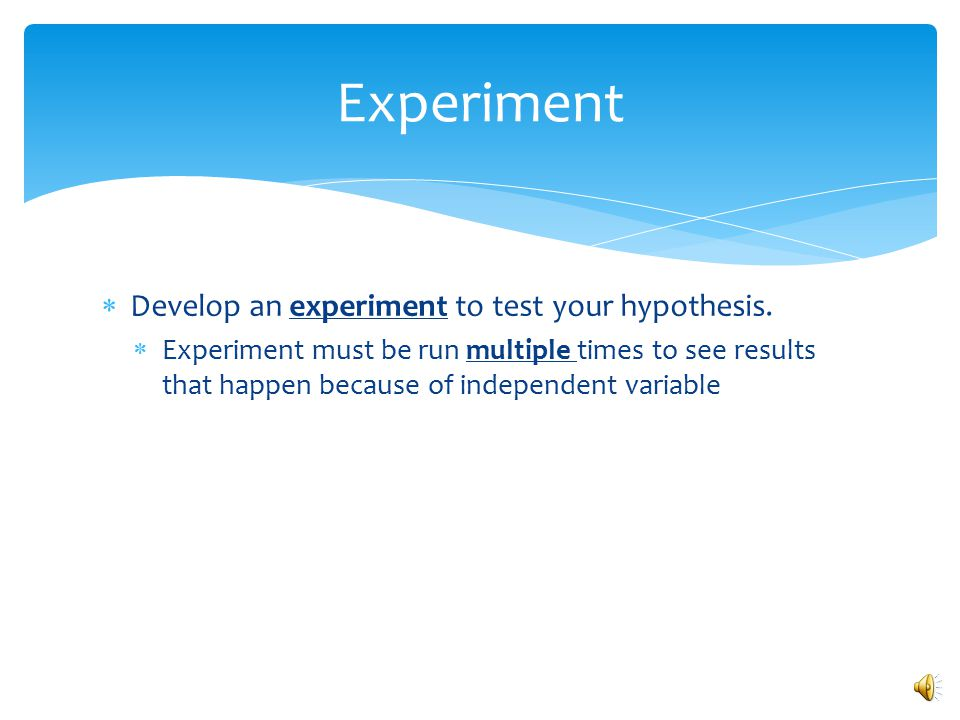 Experiment Develop an experiment to test your hypothesis.