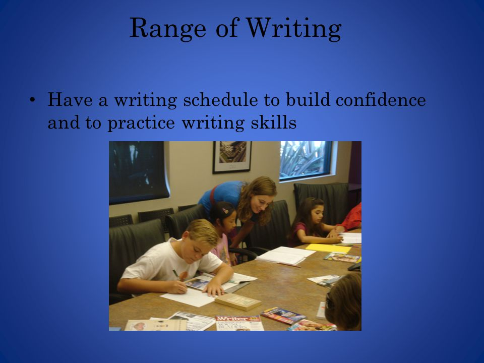 Range of Writing Have a writing schedule to build confidence and to practice writing skills