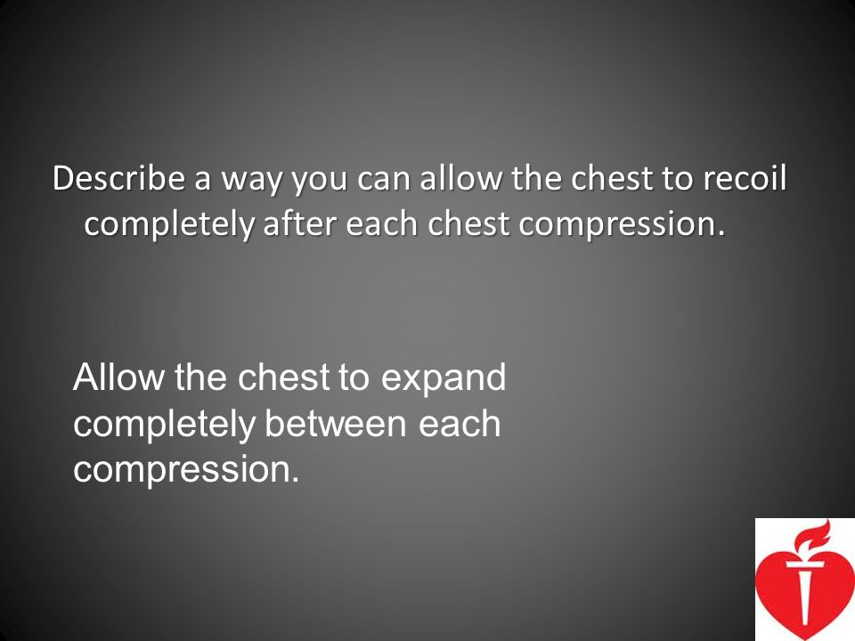 Describe a way you can allow the chest to recoil completely after each chest compression.