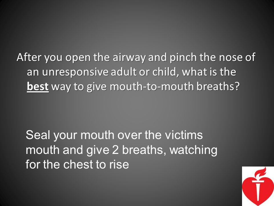After you open the airway and pinch the nose of an unresponsive adult or child, what is the best way to give mouth-to-mouth breaths