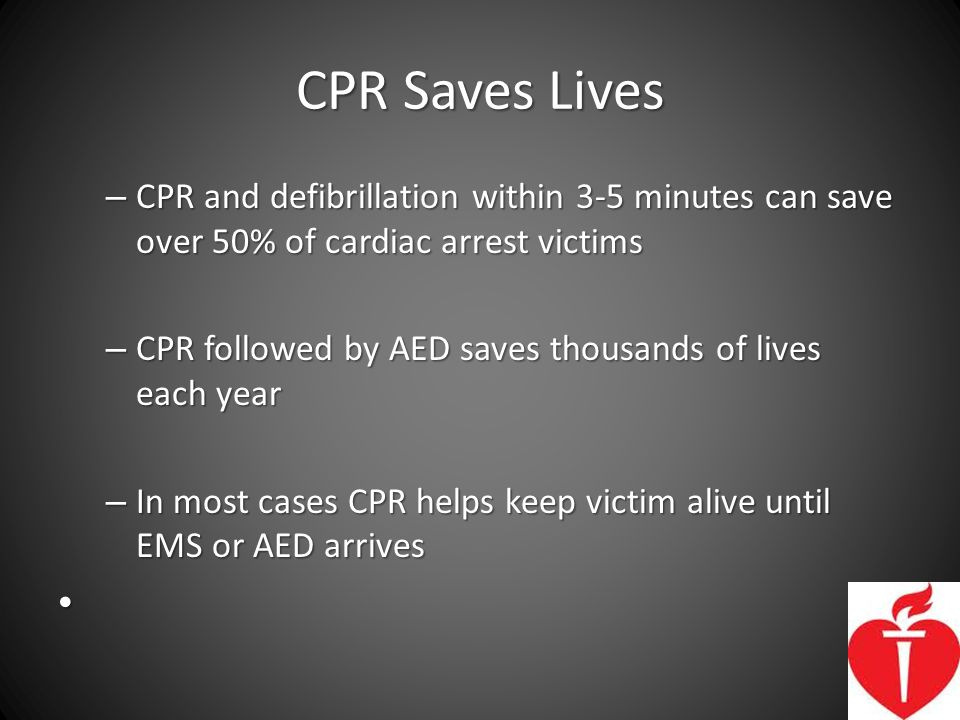 CPR Saves Lives CPR and defibrillation within 3-5 minutes can save over 50% of cardiac arrest victims.