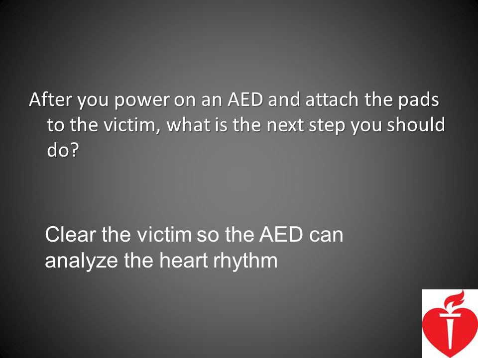 After you power on an AED and attach the pads to the victim, what is the next step you should do
