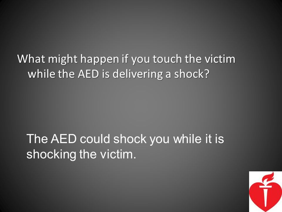 What might happen if you touch the victim while the AED is delivering a shock