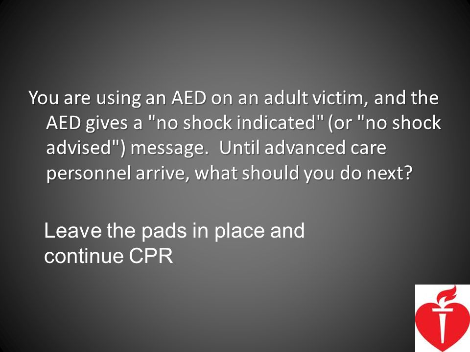 You are using an AED on an adult victim, and the AED gives a no shock indicated (or no shock advised ) message. Until advanced care personnel arrive, what should you do next