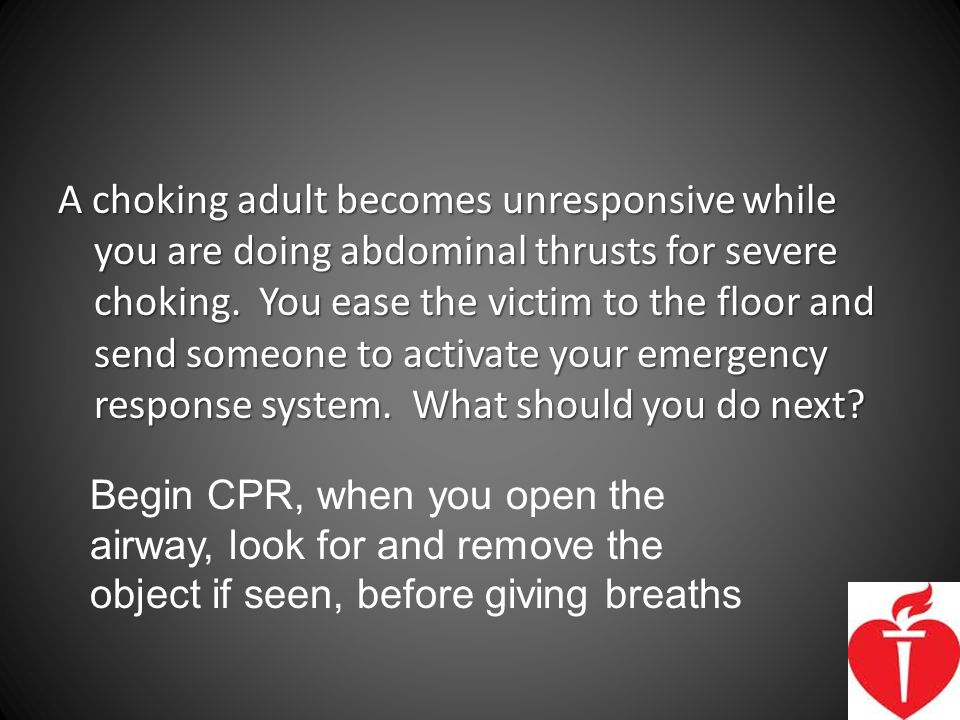 A choking adult becomes unresponsive while you are doing abdominal thrusts for severe choking. You ease the victim to the floor and send someone to activate your emergency response system. What should you do next