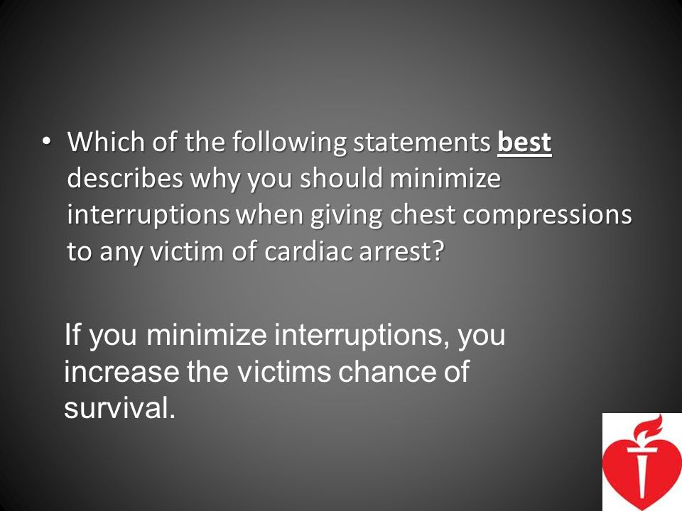 Which of the following statements best describes why you should minimize interruptions when giving chest compressions to any victim of cardiac arrest
