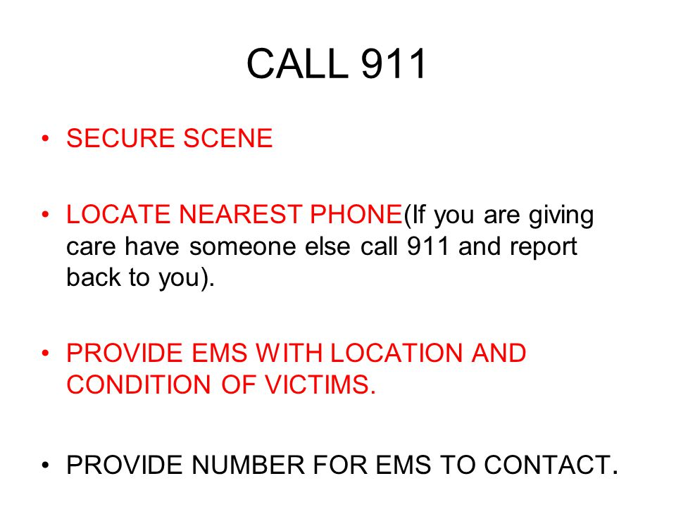 CALL 911 SECURE SCENE. LOCATE NEAREST PHONE(If you are giving care have someone else call 911 and report back to you).