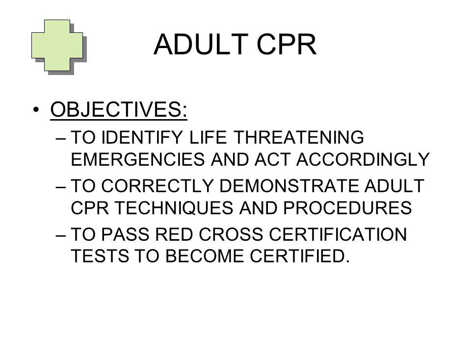 ADULT CPR OBJECTIVES: TO IDENTIFY LIFE THREATENING EMERGENCIES AND ACT ACCORDINGLY. TO CORRECTLY DEMONSTRATE ADULT CPR TECHNIQUES AND PROCEDURES.