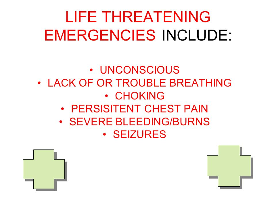 LIFE THREATENING EMERGENCIES INCLUDE: