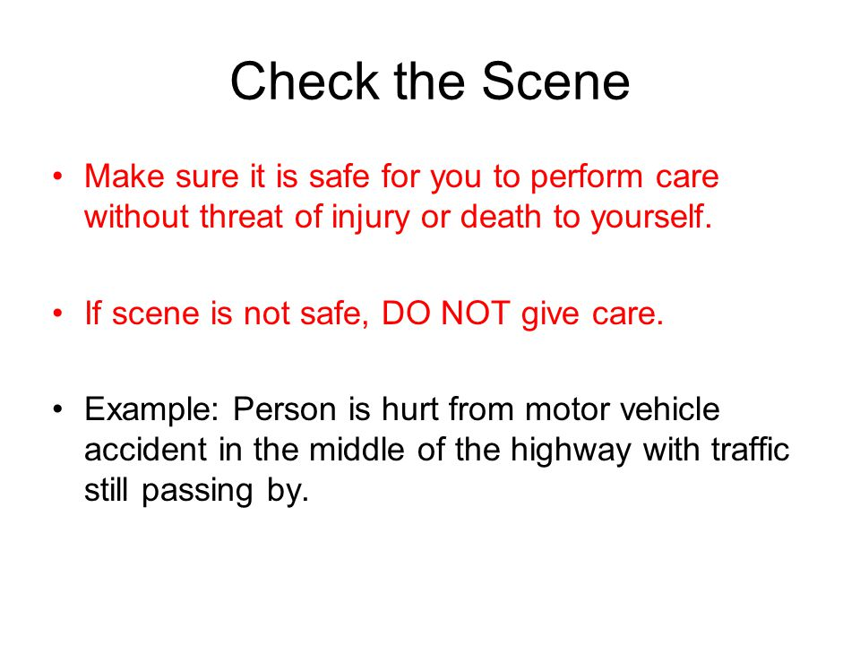 Check the Scene Make sure it is safe for you to perform care without threat of injury or death to yourself.