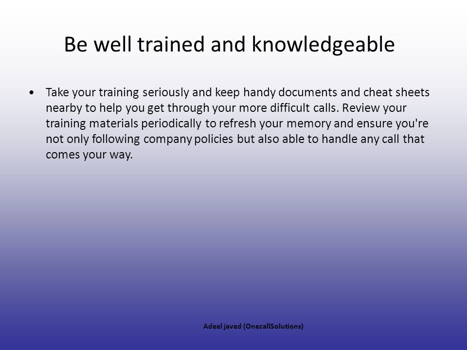 Be well trained and knowledgeable